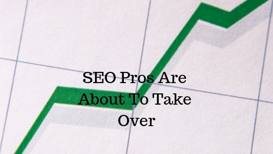 SEO Pros Are About To Take Over